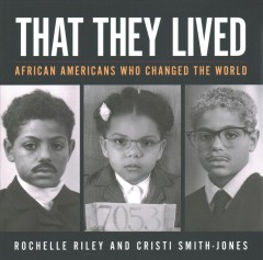 That they lived : African Americans who changed the world / Rochelle Riley and Cristi Smith-Jones.
