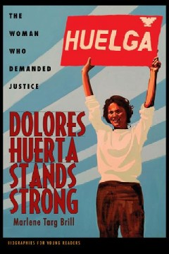 Dolores Huerta stands strong : the woman who demanded justice / Marlene Targ Brill.