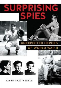 Surprising spies : unexpected heroes of World War II / Karen Gray Ruelle.