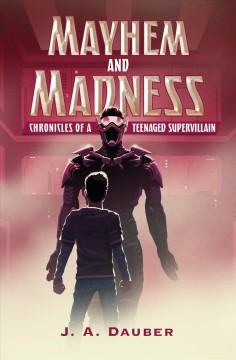 Mayhem and madness : chronicles of a teenaged supervillain