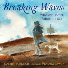 Breaking waves : Winslow Homer paints the sea / Robert Burleigh ; illustrated by Wendell Minor.