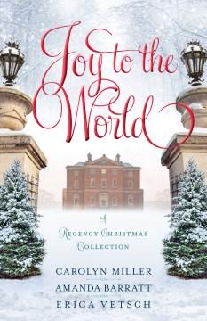 Joy to the world : a regency Christmas collection / Carolyn Miller, Amanda Barratt, Erica Vetsch.