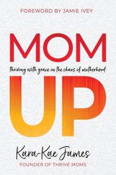 Mom up : thriving with grace in the chaos of motherhood Kara-Kae James.