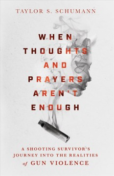 When thoughts and prayers aren't enough : a shooting survivor's journey into the realities of gun violence