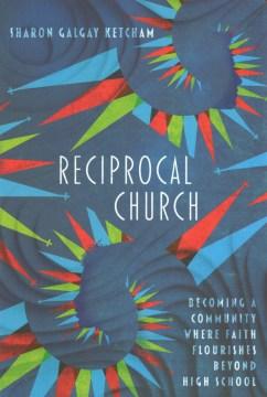 Reciprocal church : becoming a community where faith flourishes beyond high school