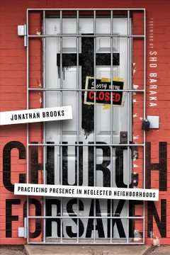 Church forsaken : practicing presence in neglected neighborhoods / Jonathan Brooks.