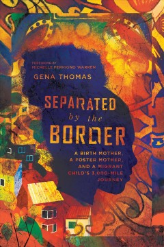 Separated by the border : a birth mother, a foster mother, and a migrant child's 3,000-mile journey