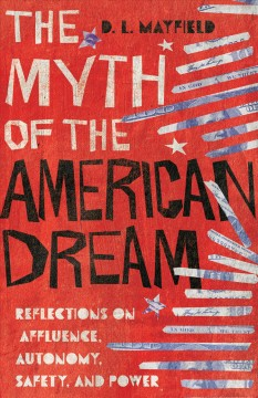 The myth of the American dream : reflections on affluence, autonomy, safety, and power D.L. Mayfield.