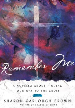 Remember me : a novella about finding our way to the cross Sharon Garlough Brown.