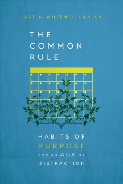 The common rule : habits of purpose for an age of distraction Justin Whitmel Earley.
