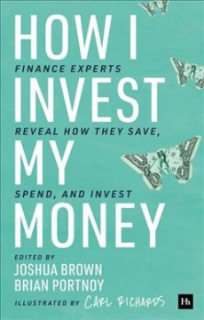 How I invest my money : finance experts reveal how they save, spend, and invest / edited by Joshua Brown and Brian Portnoy ; and illustrated by Carl Richards.