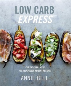 Low carb express : cut the carbs with 130 deliciously healthy recipes / Annie Bell ; photography by Con Poulos.