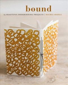 Bound : 15 beautiful bookbinding projects / Rachel Hazell ; photography by Susan Bell.