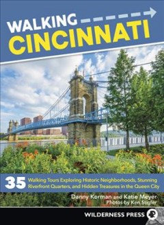 Walking Cincinnati : 35 tours exploring historic neighborhoods, stunning riverfront quarters, and hidden treasures in the Queen City