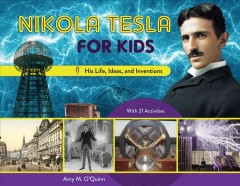 Nikola Tesla for kids : his life, ideas, and inventions, with 21 activities / Amy M. O'Quinn.