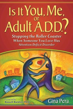 Is it you, me, or adult A.D.D.? : stopping the roller coaster when someone you love has attention deficit disorder / Gina Pera ; foreword by Russell Barkley.