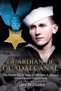 Guardian of Guadalcanal : the World War II story of Coast Guard Medal of Honor recipient Douglas Munro / Gary Williams.
