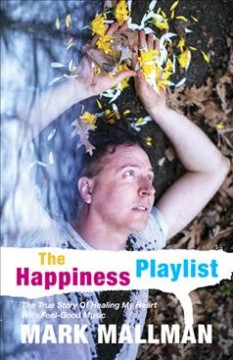 The Happiness Playlist : The True Story of Healing My Heart With Feel-Good Music