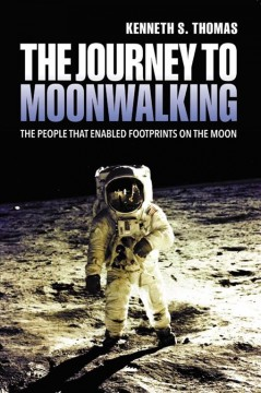 The journey to moonwalking : the people that enabled footprints on the moon / Kenneth S. Thomas.