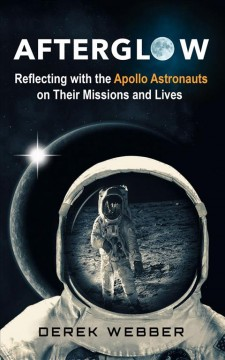 Afterglow : reflecting with the Apollo astronauts on their missions and lives / Derek Webber.