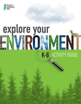 Explore Your Environment : K-8 Activity Guide