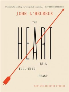 The Heart Is a Full-wild Beast : New and Selected Stories