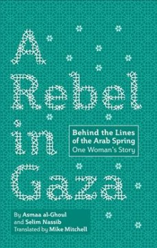 A Rebel in Gaza : Behind the Lines of the Arab Spring, One Woman's Story