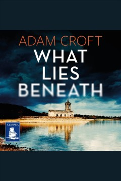 What Lies Beneath : Rutland Crime Series, Book 1 [electronic resource] / Adam Croft.