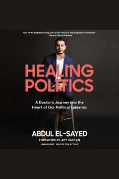 Healing politics [electronic resource] : A Doctor's Journey into the Heart of Our Political Epidemic / Abdul El-Sayed