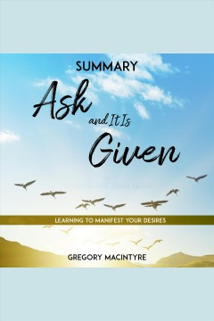 Summary: ask and it is given - learning to manifest your desires [electronic resource] / Gregory MacIntyre.