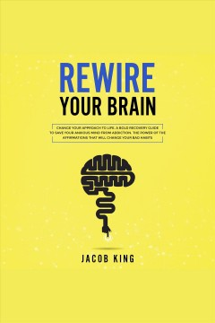 Rewire your brain. Change Your Approach to Life. A Bold Recovery Guide to Save Your Anxious Mind from Addiction. The Po [electronic resource] / Jacob King.