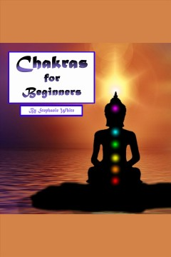Chakras for beginners. Healing and Balancing Your Chakras the Right Way [electronic resource] / Stephanie White.