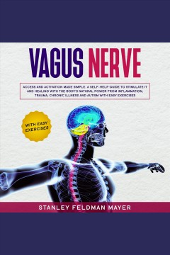 Vagus nerve. Access and Activation Made Simple. A Self-Help Guide to Stimulate it and Healing with the Body's Nat [electronic resource] / Stanley Feldman Mayer.