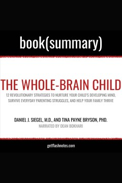 The whole-brain child by daniel j. siegel, m.d., and tina payne bryson, phd. - book summary. 12 Revolutionary Strategies to Nurture Your Child's Developing Mind, Survive Everyday Parenting Stru [electronic resource] / Dean Bokhari.