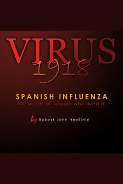 Virus 1918. Spanish Influenza - the words of people who lived it. [electronic resource] / Robert John Hadfield.