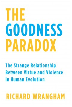 The goodness paradox : the strange relationship between virtue and violence in human evolution / Richard Wrangham.