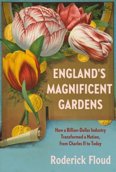 England's magnificent gardens : how a billion-dollar industry transformed a nation, from Charles II to today