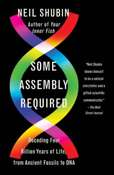 Some assembly required decoding four billion years of life, from ancient fossils to DNA / Neil Shubin.