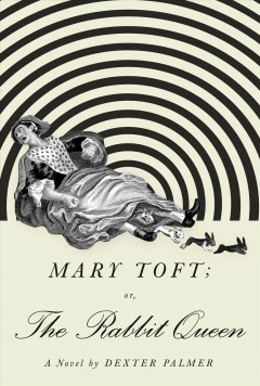 Mary Toft; or, the rabbit queen / Dexter Palmer.