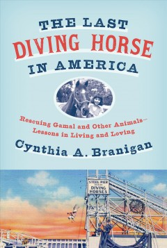 The Last Diving Horse in America : Rescuing Gamal and Other Animals--lessons in Living and Loving