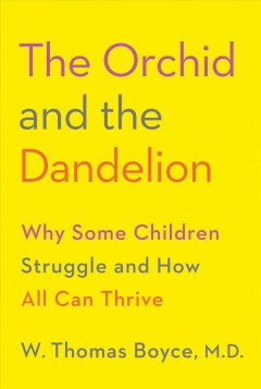 The orchid and the dandelion : why some children struggle and how all can thrive / W. Thomas Boyce, MD.