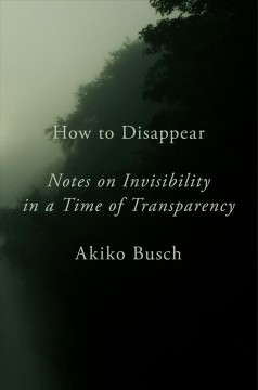 How to disappear : notes on invisibility in a time of transparency