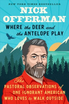 Where the deer and the antelope play : the pastoral observations of one ignorant American who loves to walk outside / Nick Offerman.