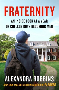 Fraternity : an inside look at a year of college boys becoming men / Alexandra Robbins.