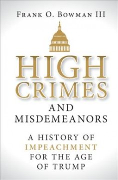 High Crimes and Misdemeanors : A History of Impeachment for the Age of Trump