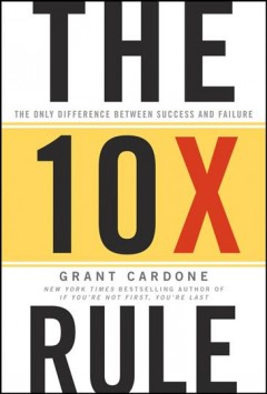 The 10x rule the only difference between success and failure / Grant Cardone.