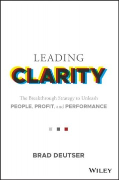 Leading clarity : the breakthrough strategy to unleash people, profit, and performance