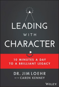 Leading with character : 10 minutes a day to a brilliant legacy