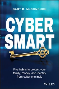 Cyber smart : five habits to protect your family, money, and identity from cyber criminals / Bart R. McDonough.