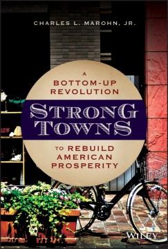 Strong towns : a bottom-up revolution to rebuild American prosperity / Charles L. Marohn, Jr.